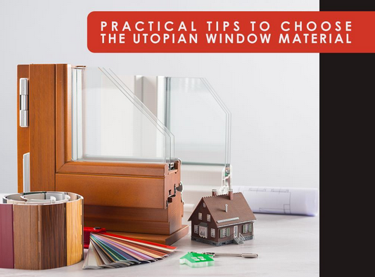 Practical Tips to Choose the Utopian Window Material