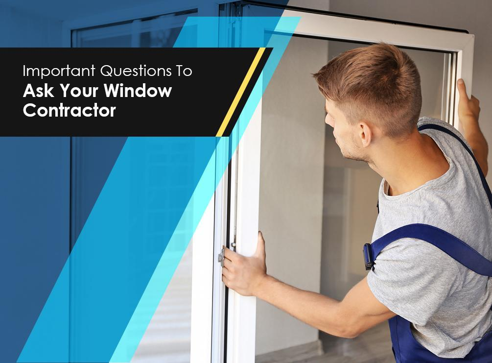 What To Ask Your Contractor: Important Questions To Ask Your Window Contractor